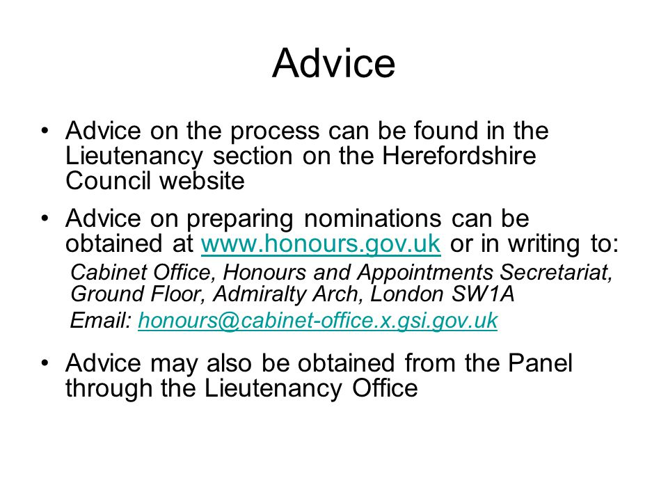Advice Advice on the process can be found in the Lieutenancy section on the Herefordshire Council website Advice on preparing nominations can be obtained at www.honours.gov.uk or in writing to:www.honours.gov.uk Cabinet Office, Honours and Appointments Secretariat, Ground Floor, Admiralty Arch, London SW1A Email: honours@cabinet-office.x.gsi.gov.ukhonours@cabinet-office.x.gsi.gov.uk Advice may also be obtained from the Panel through the Lieutenancy Office