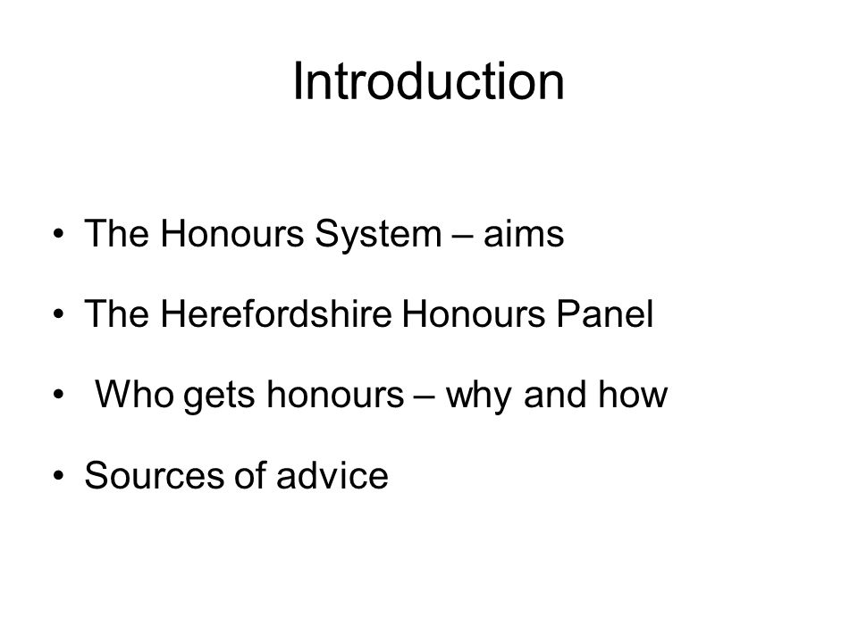 Introduction The Honours System – aims The Herefordshire Honours Panel Who gets honours – why and how Sources of advice