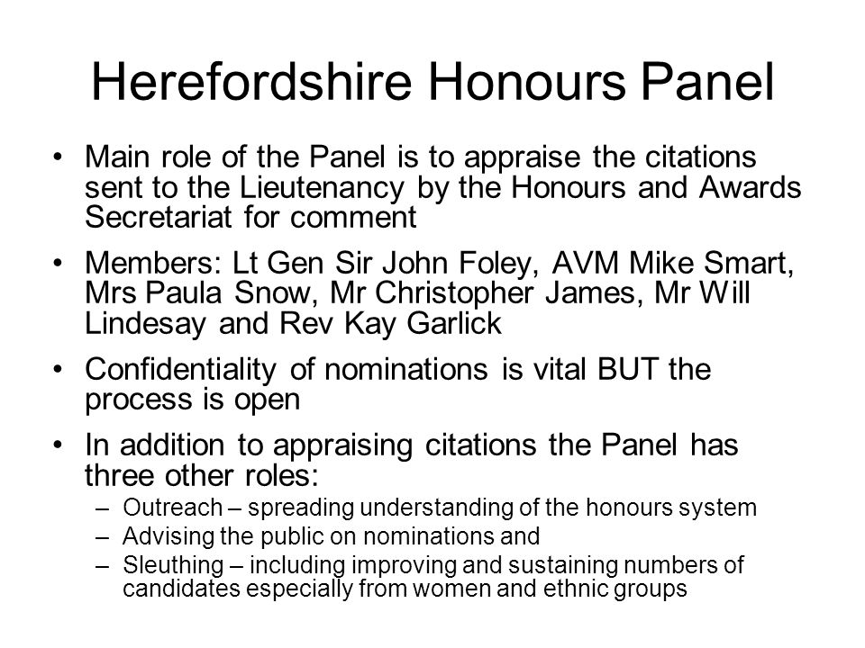 Herefordshire Honours Panel Main role of the Panel is to appraise the citations sent to the Lieutenancy by the Honours and Awards Secretariat for comment Members: Lt Gen Sir John Foley, AVM Mike Smart, Mrs Paula Snow, Mr Christopher James, Mr Will Lindesay and Rev Kay Garlick Confidentiality of nominations is vital BUT the process is open In addition to appraising citations the Panel has three other roles: –Outreach – spreading understanding of the honours system –Advising the public on nominations and –Sleuthing – including improving and sustaining numbers of candidates especially from women and ethnic groups
