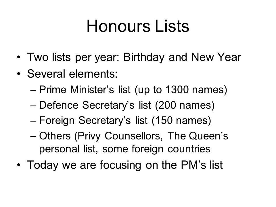 Honours Lists Two lists per year: Birthday and New Year Several elements: –Prime Minister's list (up to 1300 names) –Defence Secretary's list (200 names) –Foreign Secretary's list (150 names) –Others (Privy Counsellors, The Queen's personal list, some foreign countries Today we are focusing on the PM's list