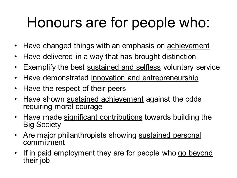 Honours are for people who: Have changed things with an emphasis on achievement Have delivered in a way that has brought distinction Exemplify the best sustained and selfless voluntary service Have demonstrated innovation and entrepreneurship Have the respect of their peers Have shown sustained achievement against the odds requiring moral courage Have made significant contributions towards building the Big Society Are major philanthropists showing sustained personal commitment If in paid employment they are for people who go beyond their job