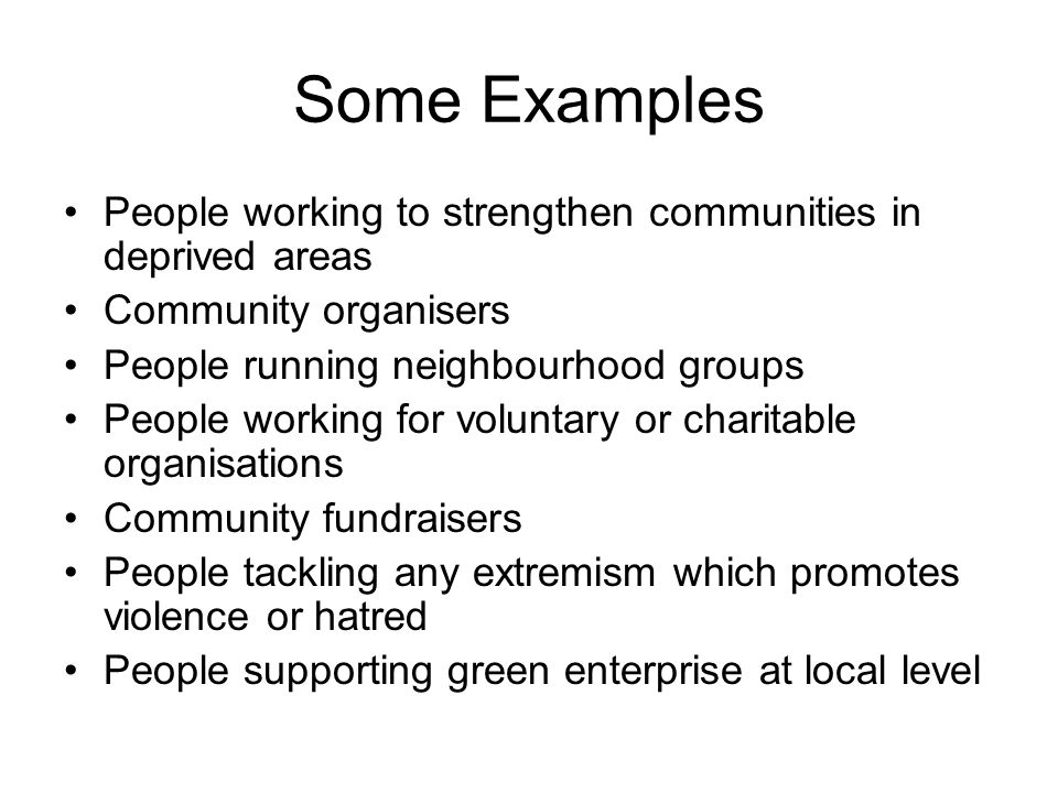 Some Examples People working to strengthen communities in deprived areas Community organisers People running neighbourhood groups People working for voluntary or charitable organisations Community fundraisers People tackling any extremism which promotes violence or hatred People supporting green enterprise at local level