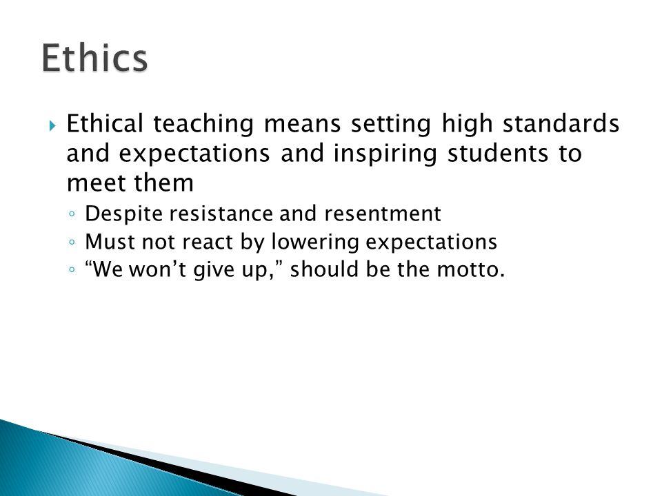  Ethical teaching means embodying the principles of teaching ◦ Good examples of mature behavior ◦ And of devotion to learning, discipline, and service to others