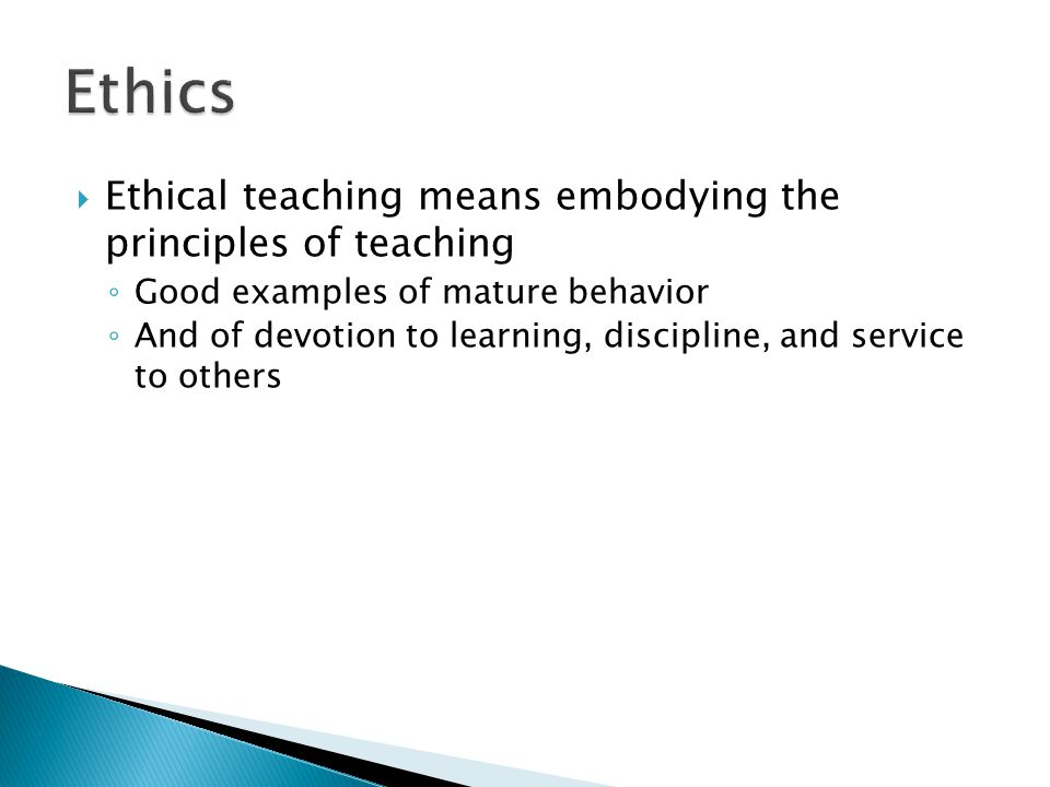  Ethical teaching means teaching ethics ◦ Teachers exemplify the worth of knowledge, service to others, and compassion ◦ Must iterate and reiterate the priorities of truth, honesty, and fairness ◦ Must instruct their students about the costs of plagiarism and cheating, including self-injury