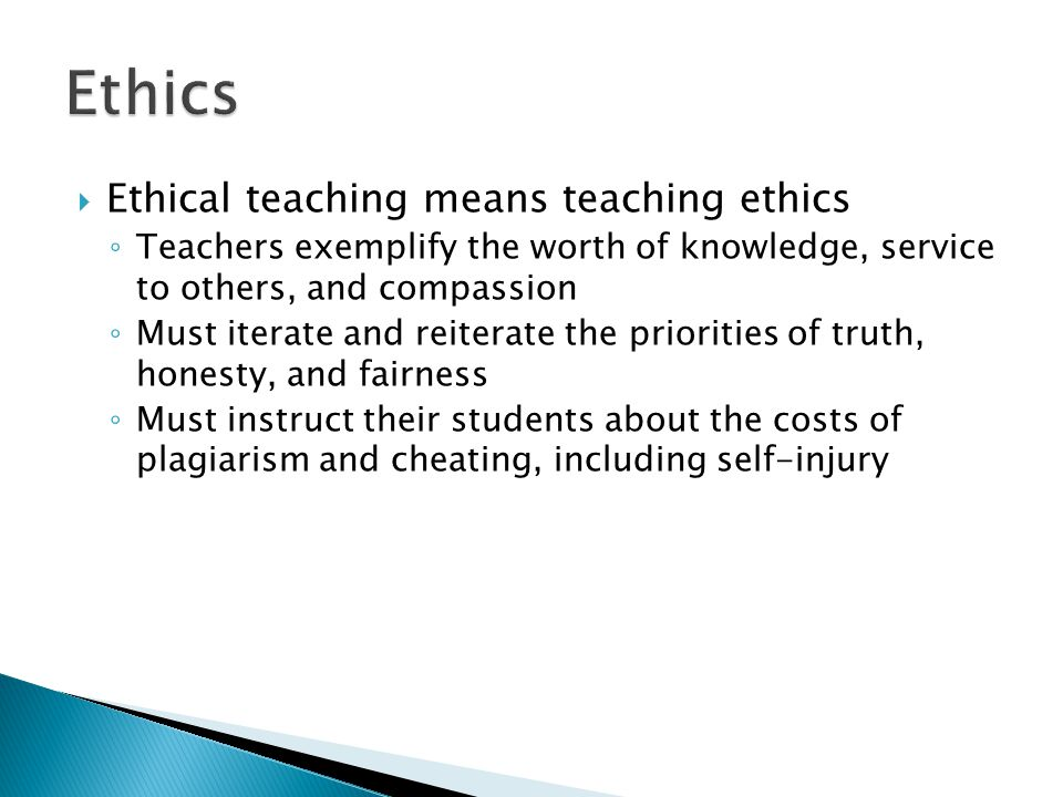  Ethical teaching means teaching ethics ◦ Teachers exemplify the worth of knowledge, service to others, and compassion ◦ Must iterate and reiterate the priorities of truth, honesty, and fairness ◦ Must instruct their students about the costs of plagiarism and cheating, including self-injury