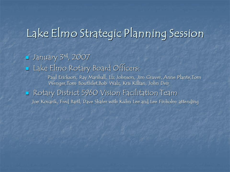 Lake Elmo Strategic Planning Session January 3 rd, 2007 January 3 rd, 2007 Lake Elmo Rotary Board Officers: Lake Elmo Rotary Board Officers: Paul Eric
