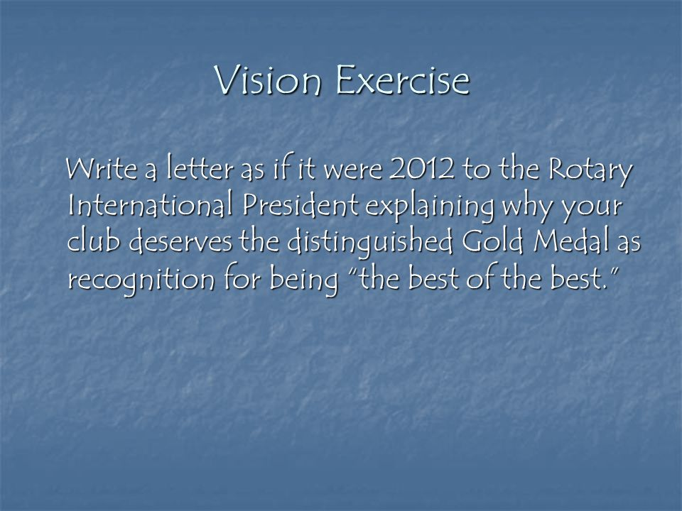 Vision Exercise Write a letter as if it were 2012 to the Rotary International President explaining why your club deserves the distinguished Gold Medal