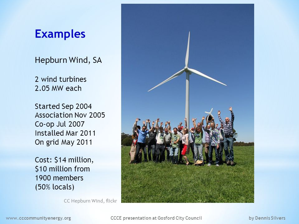 Examples Hepburn Wind, SA 2 wind turbines 2.05 MW each Started Sep 2004 Association Nov 2005 Co-op Jul 2007 Installed Mar 2011 On grid May 2011 Cost: $14 million, $10 million from 1900 members (50% locals) CC Hepburn Wind, flickr www.cccommunityenergy.org CCCE presentation at Gosford City Council by Dennis Silvers