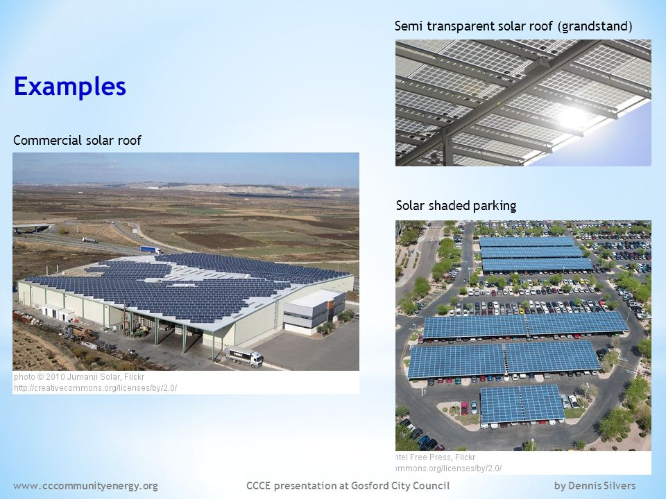 Examples Commercial solar roof Solar shaded parking Semi transparent solar roof (grandstand) www.cccommunityenergy.org CCCE presentation at Gosford City Council by Dennis Silvers