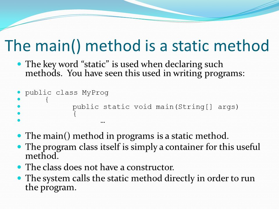 The main() method is a static method The key word static is used when declaring such methods.