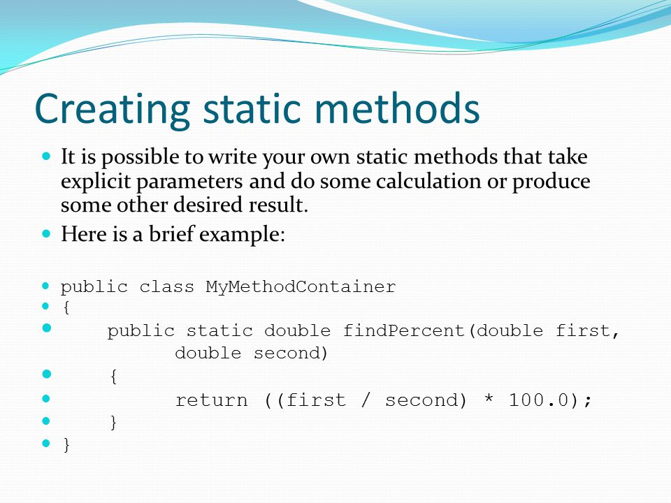 Creating static methods It is possible to write your own static methods that take explicit parameters and do some calculation or produce some other desired result.