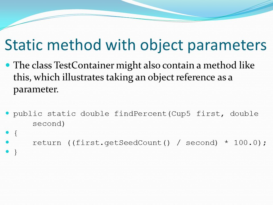 Static method with object parameters The class TestContainer might also contain a method like this, which illustrates taking an object reference as a parameter.