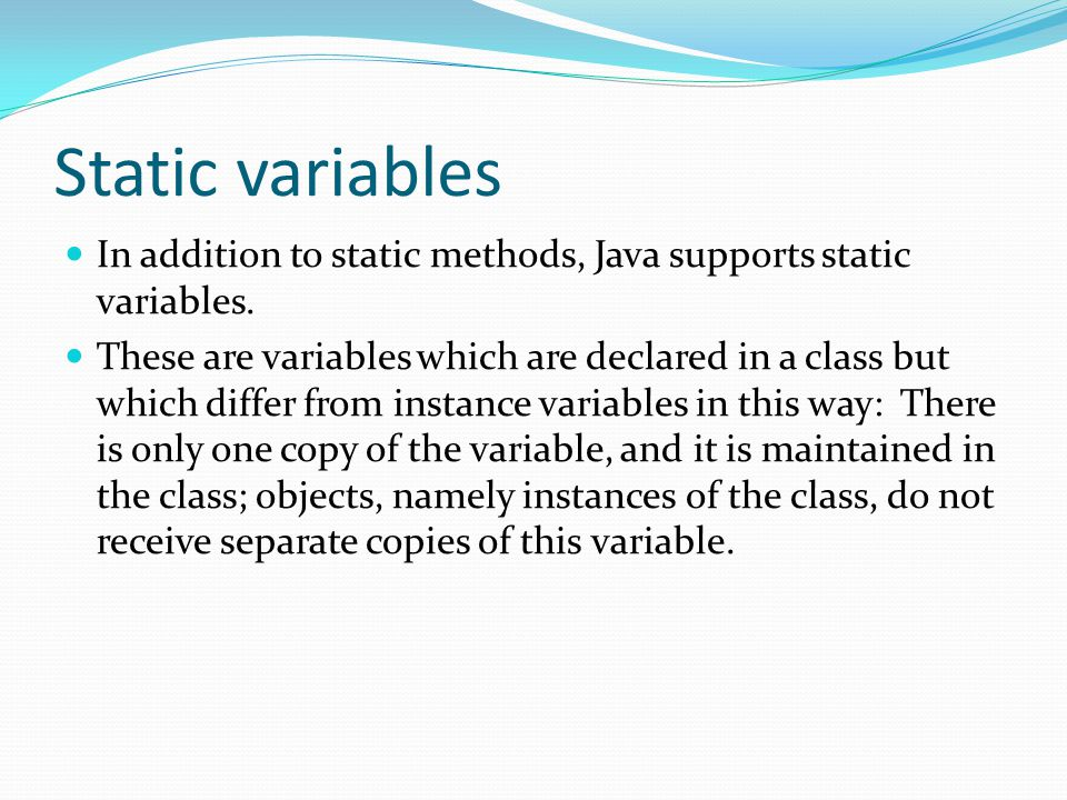 Static variables In addition to static methods, Java supports static variables.