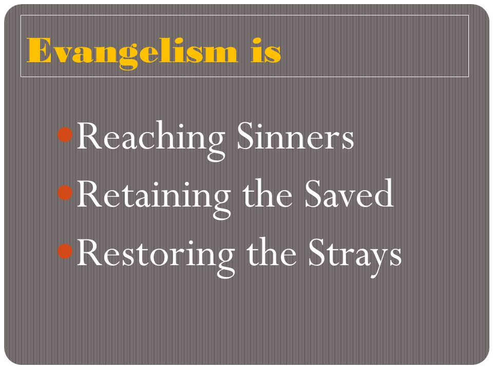 Evangelism is Reaching Sinners Retaining the Saved Restoring the Strays
