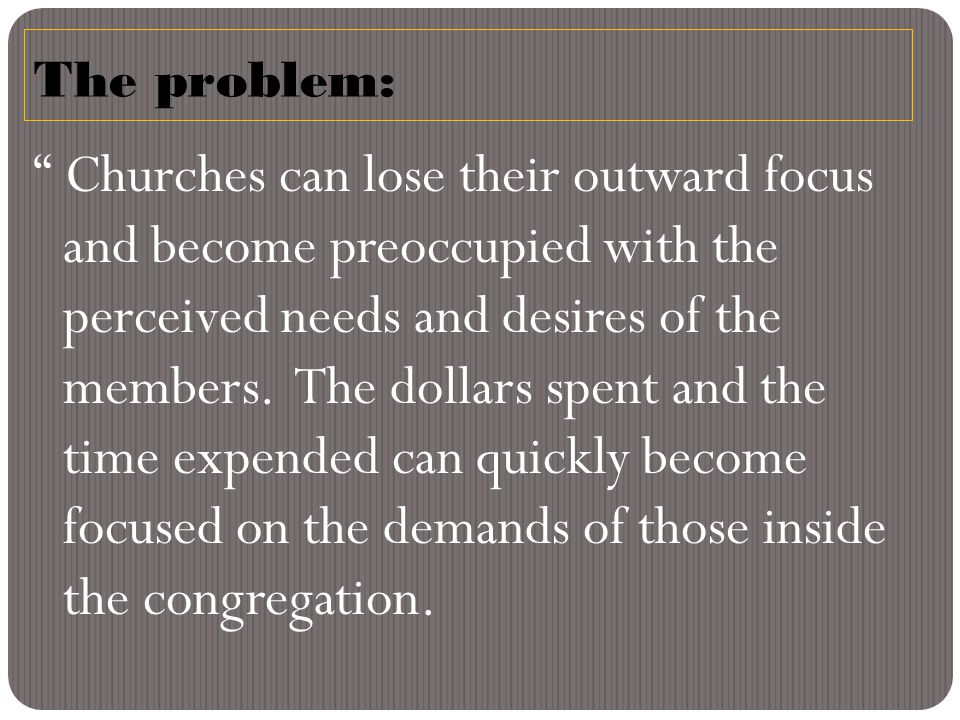 The problem: Churches can lose their outward focus and become preoccupied with the perceived needs and desires of the members.