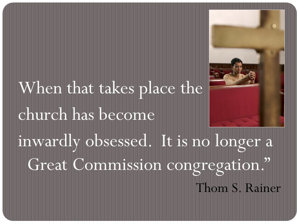 """When that takes place the church has become inwardly obsessed. It is no longer a Great Commission congregation."""" Thom S. Rainer"""