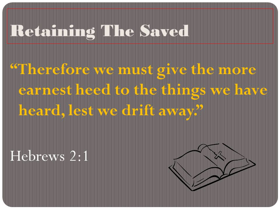 """Retaining The Saved """"Therefore we must give the more earnest heed to the things we have heard, lest we drift away."""" Hebrews 2:1"""