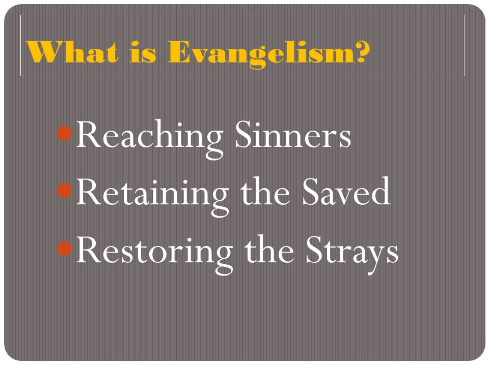What is Evangelism? Reaching Sinners Retaining the Saved Restoring the Strays