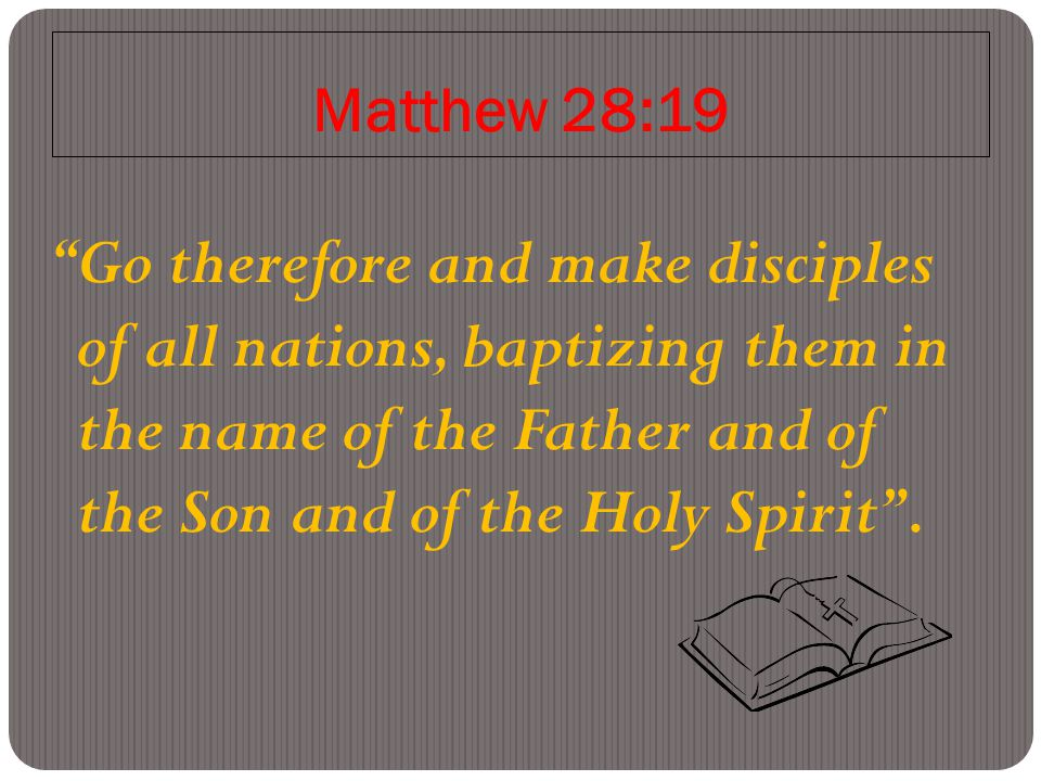 Matthew 28:19 Go therefore and make disciples of all nations, baptizing them in the name of the Father and of the Son and of the Holy Spirit .