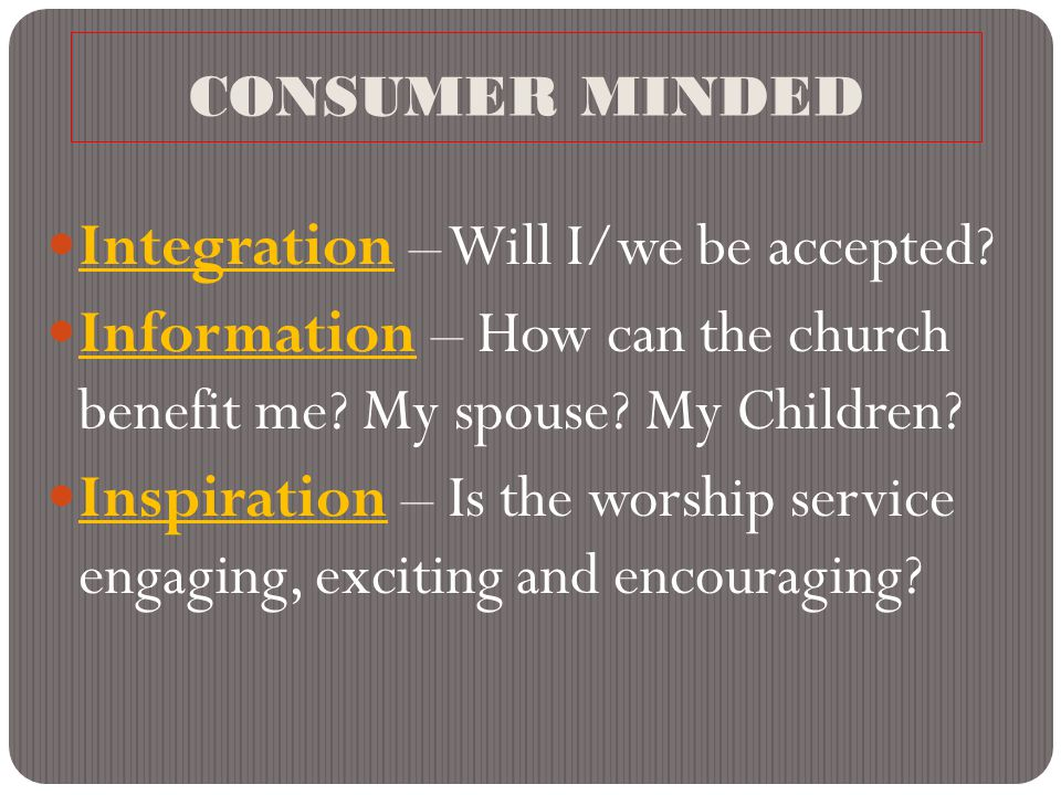 CONSUMER MINDED Integration – Will I/we be accepted? Information – How can the church benefit me? My spouse? My Children? Inspiration – Is the worship