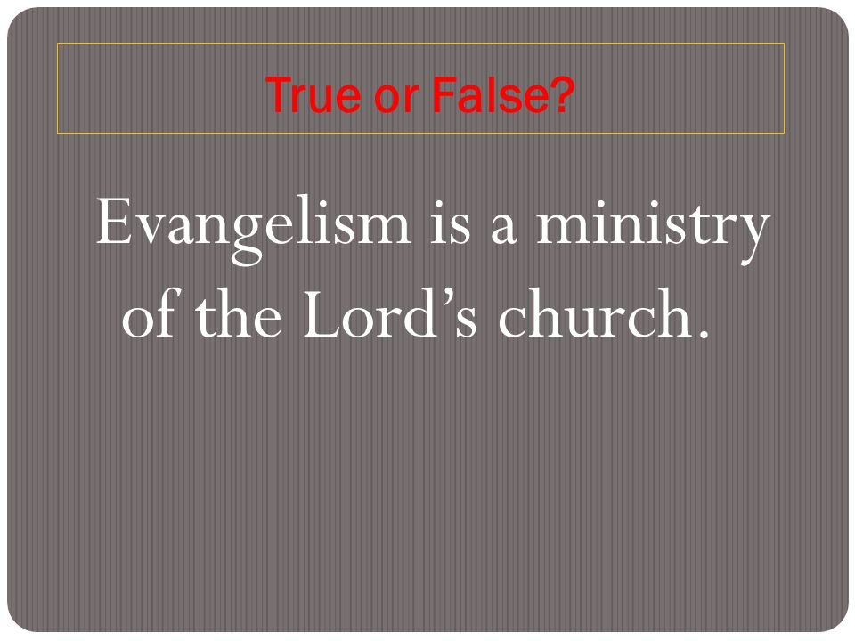 True or False Evangelism is a ministry of the Lord's church.