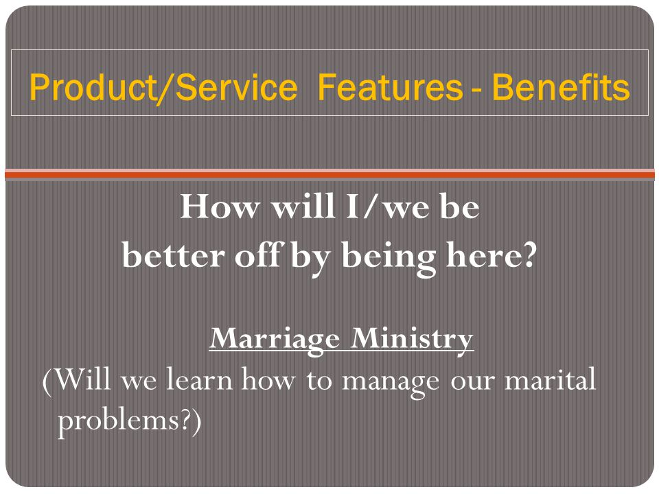 Product/Service Features - Benefits How will I/we be better off by being here? Marriage Ministry (Will we learn how to manage our marital problems?)