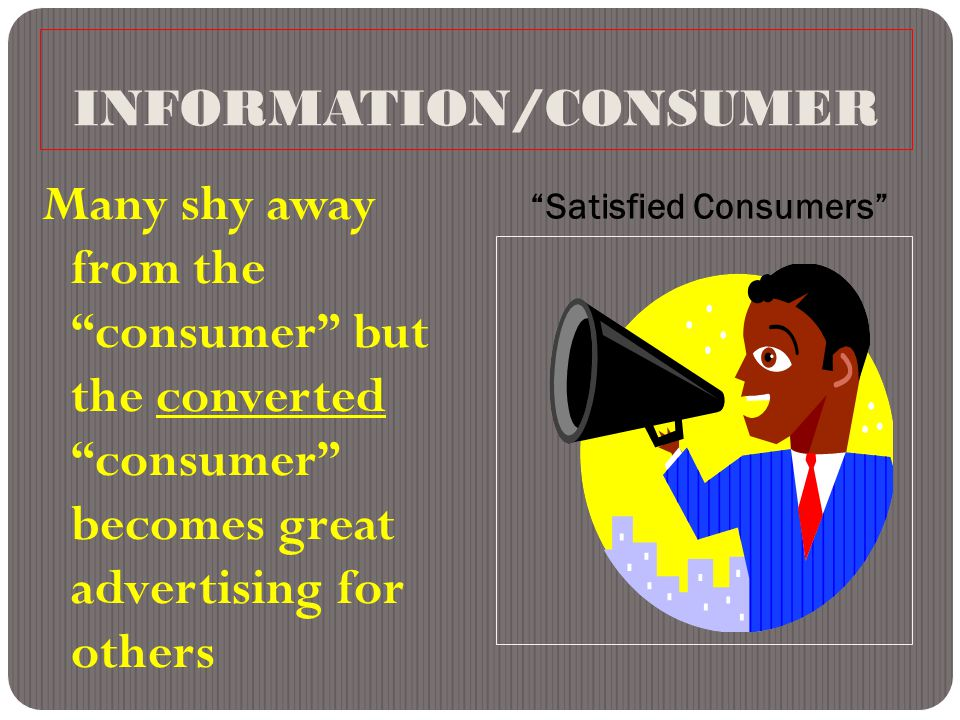 INFORMATION/CONSUMER Satisfied Consumers Many shy away from the consumer but the converted consumer becomes great advertising for others