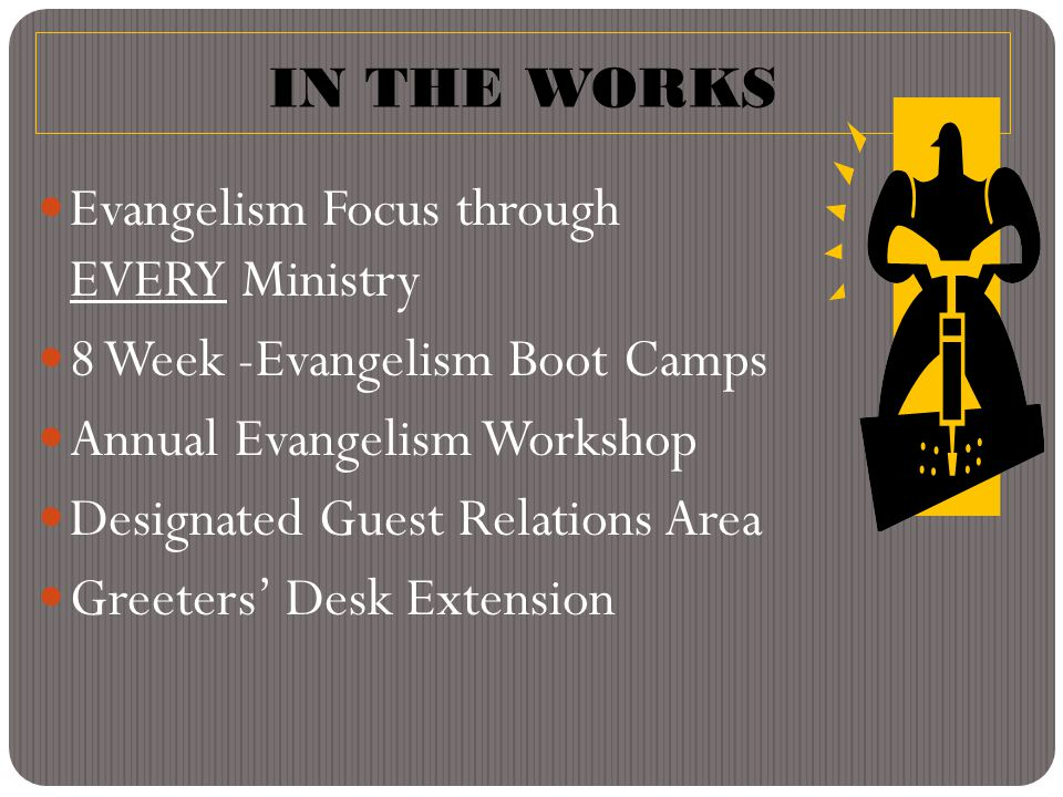 IN THE WORKS Evangelism Focus through EVERY Ministry 8 Week -Evangelism Boot Camps Annual Evangelism Workshop Designated Guest Relations Area Greeters' Desk Extension