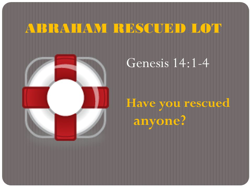 ABRAHAM RESCUED LOT Genesis 14:1-4 Have you rescued anyone