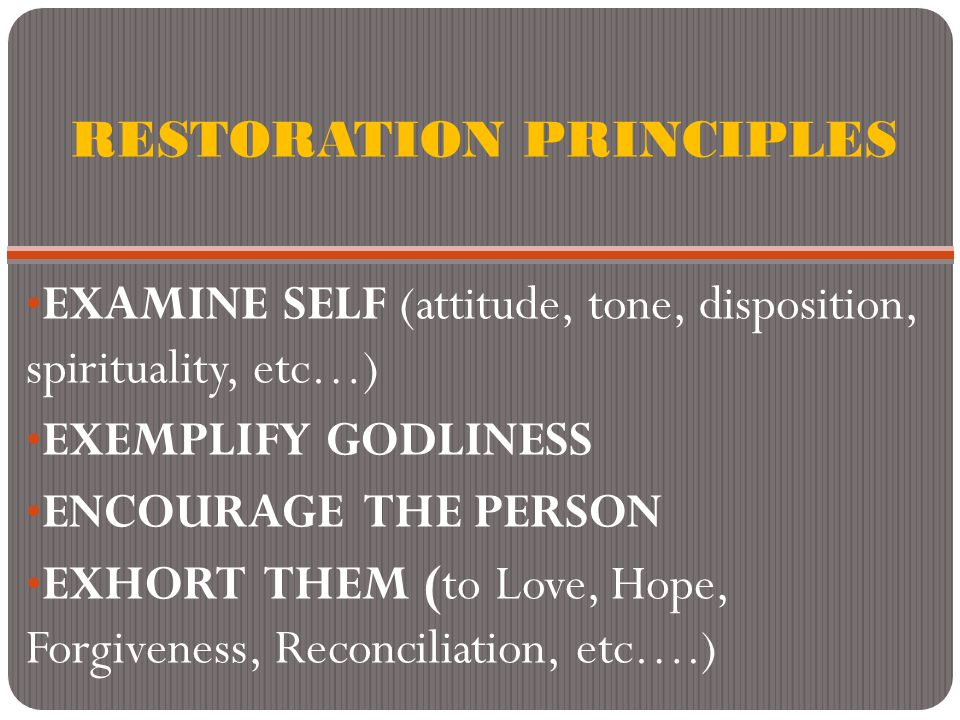 RESTORATION PRINCIPLES EXAMINE SELF (attitude, tone, disposition, spirituality, etc…) EXEMPLIFY GODLINESS ENCOURAGE THE PERSON EXHORT THEM (to Love, Hope, Forgiveness, Reconciliation, etc….)