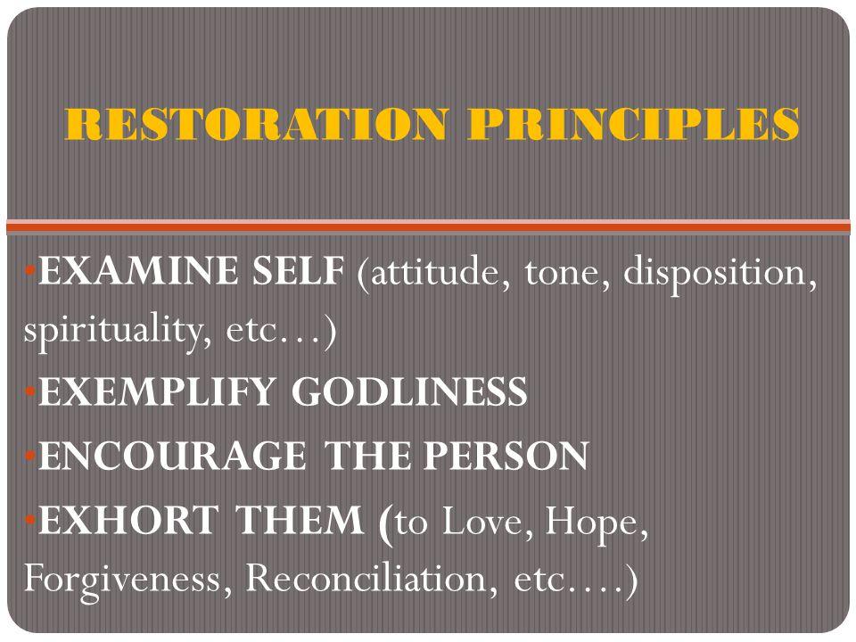RESTORATION PRINCIPLES EXAMINE SELF (attitude, tone, disposition, spirituality, etc…) EXEMPLIFY GODLINESS ENCOURAGE THE PERSON EXHORT THEM (to Love, H