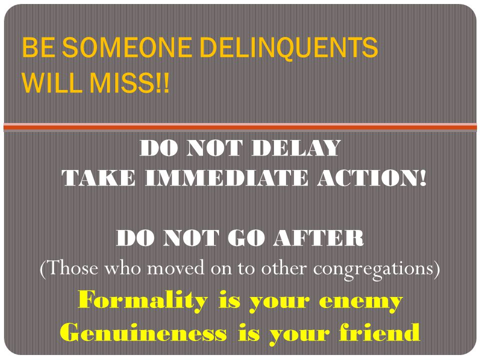 BE SOMEONE DELINQUENTS WILL MISS!! DO NOT DELAY TAKE IMMEDIATE ACTION! DO NOT GO AFTER (Those who moved on to other congregations) Formality is your e