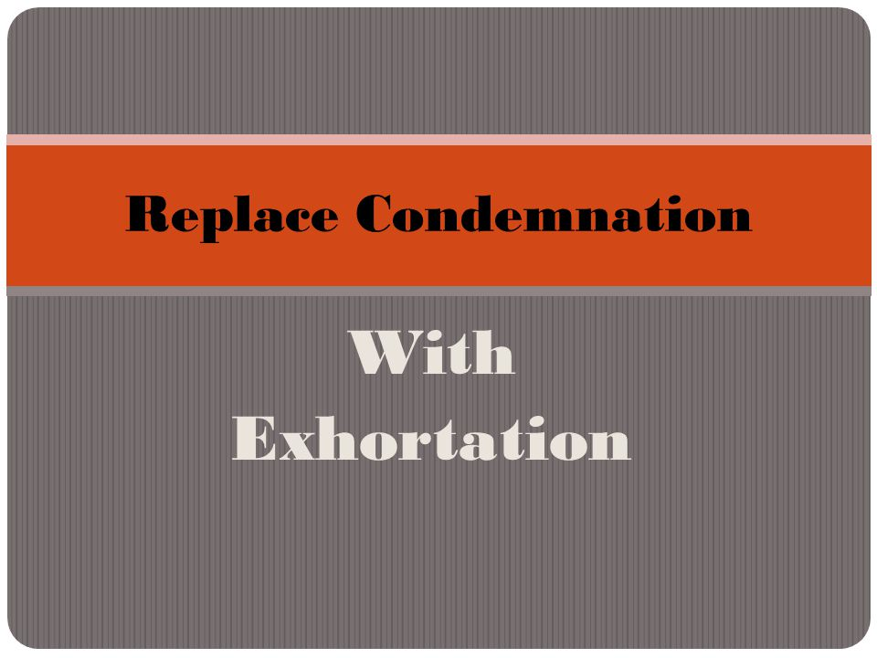 With Exhortation Replace Condemnation