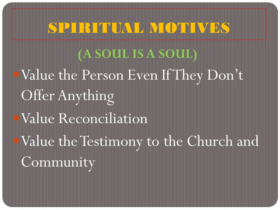 SPIRITUAL MOTIVES (A SOUL IS A SOUL) Value the Person Even If They Don't Offer Anything Value Reconciliation Value the Testimony to the Church and Community