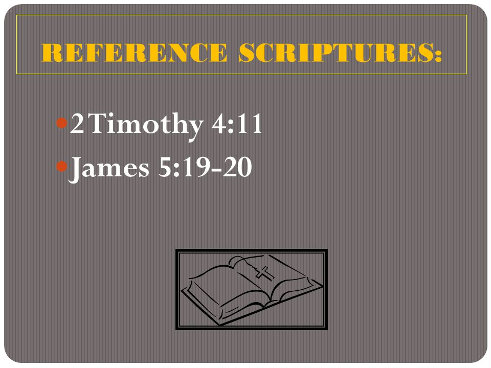 REFERENCE SCRIPTURES: 2 Timothy 4:11 James 5:19-20