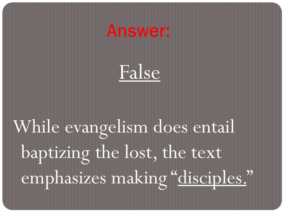 Answer: False While evangelism does entail baptizing the lost, the text emphasizes making disciples.