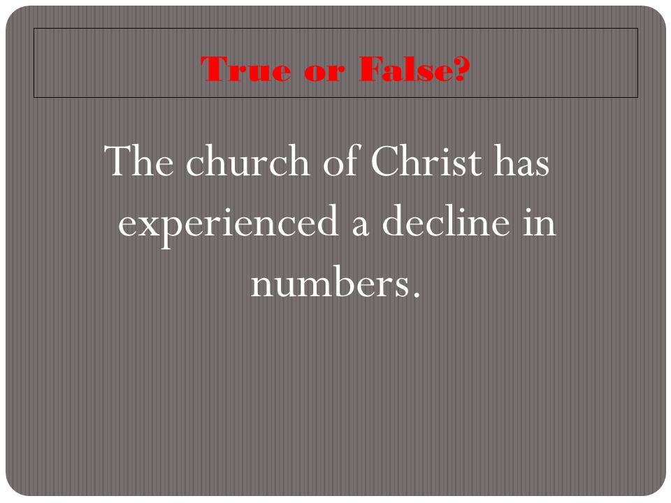 True or False The church of Christ has experienced a decline in numbers.