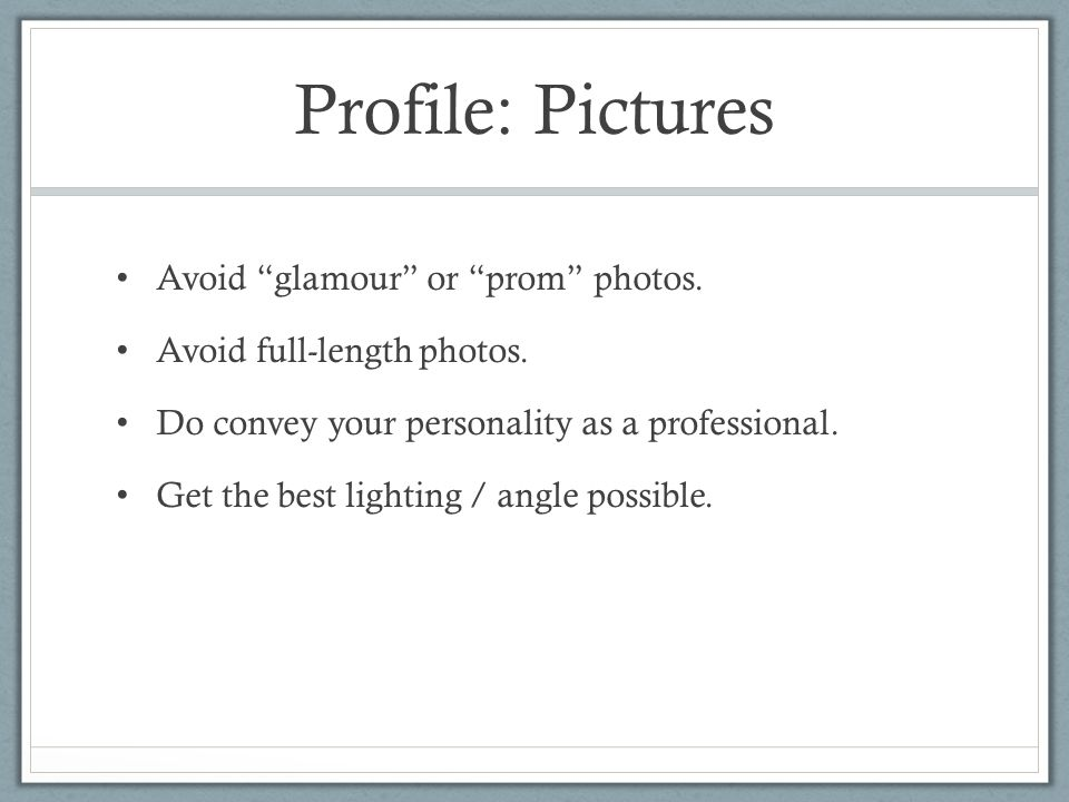 Profile: Pictures Avoid glamour or prom photos.
