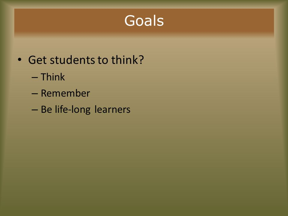 Goals Get students to think – Think – Remember – Be life-long learners