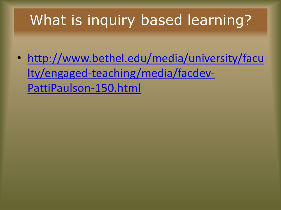 What is inquiry based learning? http://www.bethel.edu/media/university/facu lty/engaged-teaching/media/facdev- PattiPaulson-150.html http://www.bethel