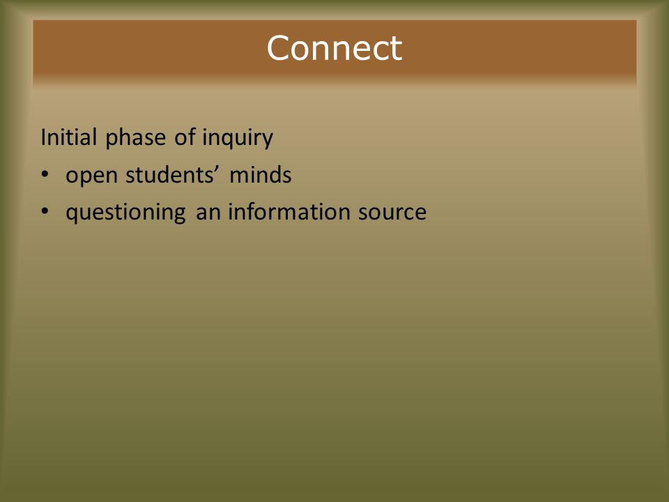 Connect Selecting Primary SourcesSkills and Strategies to Teach Cautions to Consider Find primary sources that:Show students how to:Be aware that: Connect to major theme or concept Represent alternative perspectives Present conflicting evidence Identify prior knowledge and misconceptions Identify point of view and its effect on information presented Use concept mapping to develop framework of overall themes, major concepts Make valid inferences Develop context through acquiring background knowledge Lack of context and background knowledge makes interpretation of primary sources difficult Students without a clear conceptual focus may see primary sources as disconnected bits of information Students may develop misinterpretations based on their limited prior exposure