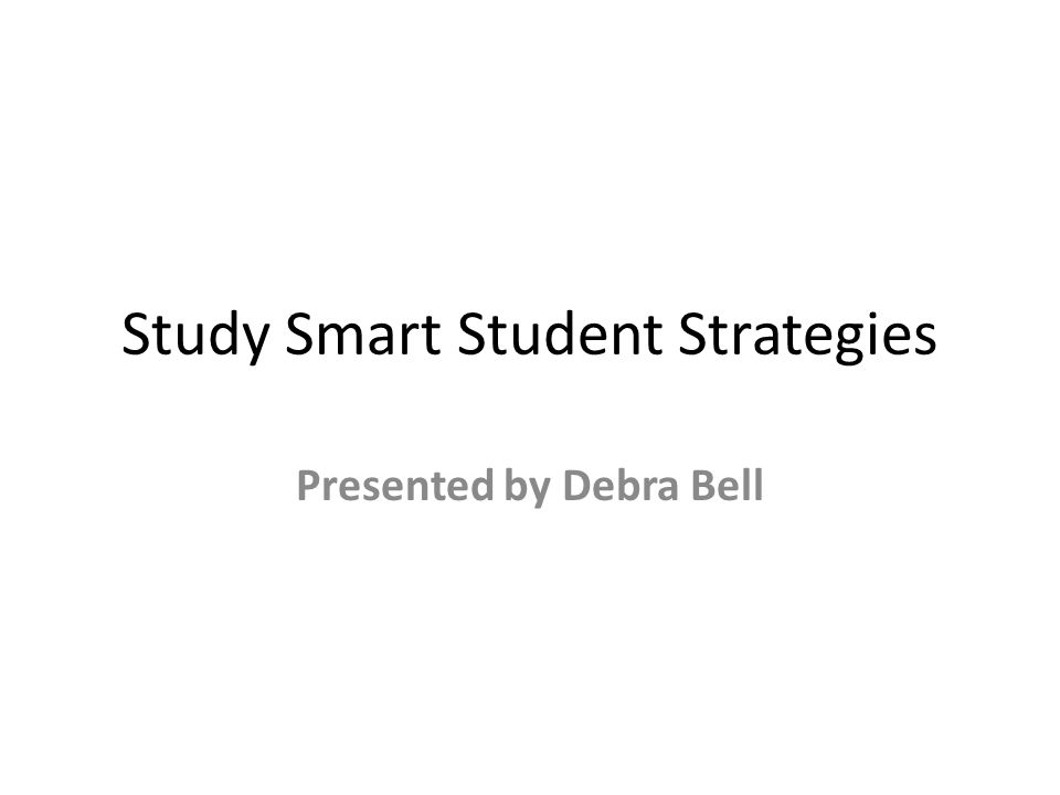 Study Smart Student Strategies Presented by Debra Bell