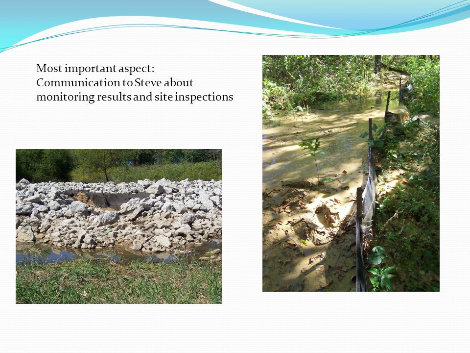 Most important aspect: Communication to Steve about monitoring results and site inspections