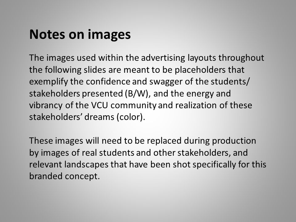 Notes on images The images used within the advertising layouts throughout the following slides are meant to be placeholders that exemplify the confidence and swagger of the students/ stakeholders presented (B/W), and the energy and vibrancy of the VCU community and realization of these stakeholders' dreams (color).