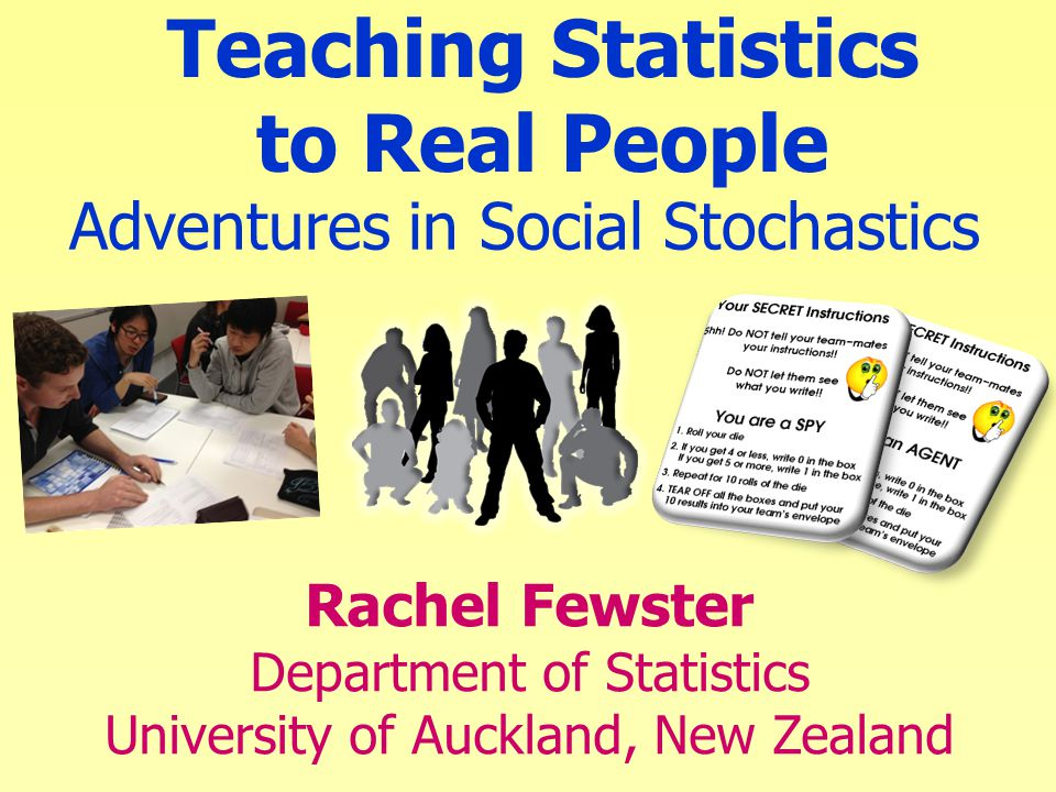 Adventures in Social Stochastics Rachel Fewster Department of Statistics University of Auckland, New Zealand Teaching Statistics to Real People