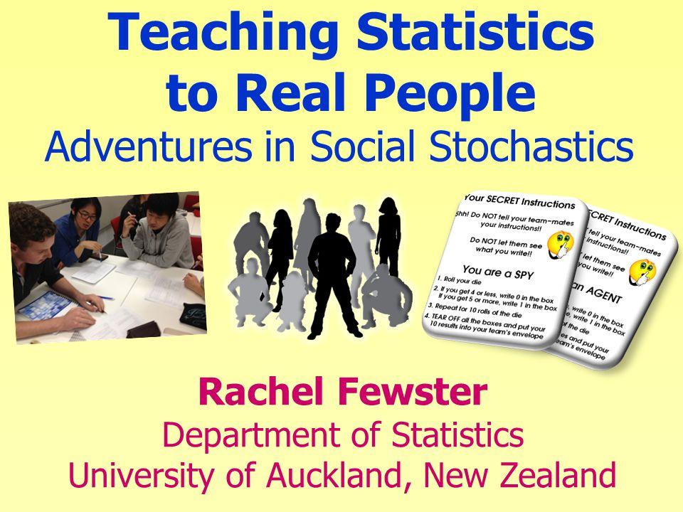 Adventures in Social Stochastics Rachel Fewster Department of Statistics University of Auckland, New Zealand Teaching Statistics to Real People
