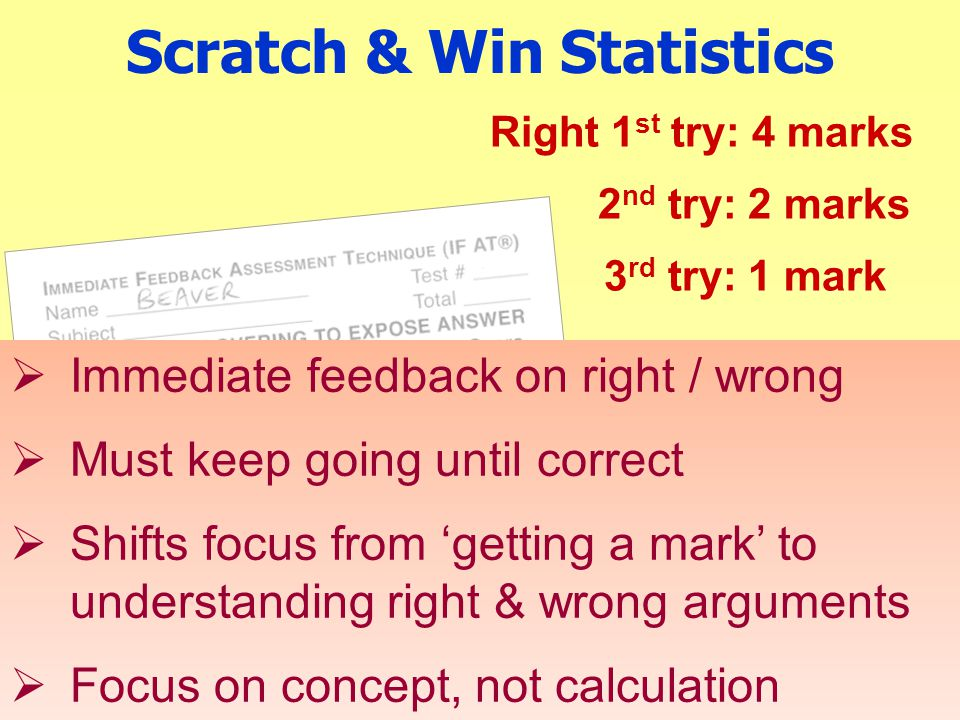 Scratch & Win Statistics Right 1 st try: 4 marks 2 nd try: 2 marks 3 rd try: 1 mark  Immediate feedback on right / wrong  Must keep going until correct  Shifts focus from 'getting a mark' to understanding right & wrong arguments  Focus on concept, not calculation