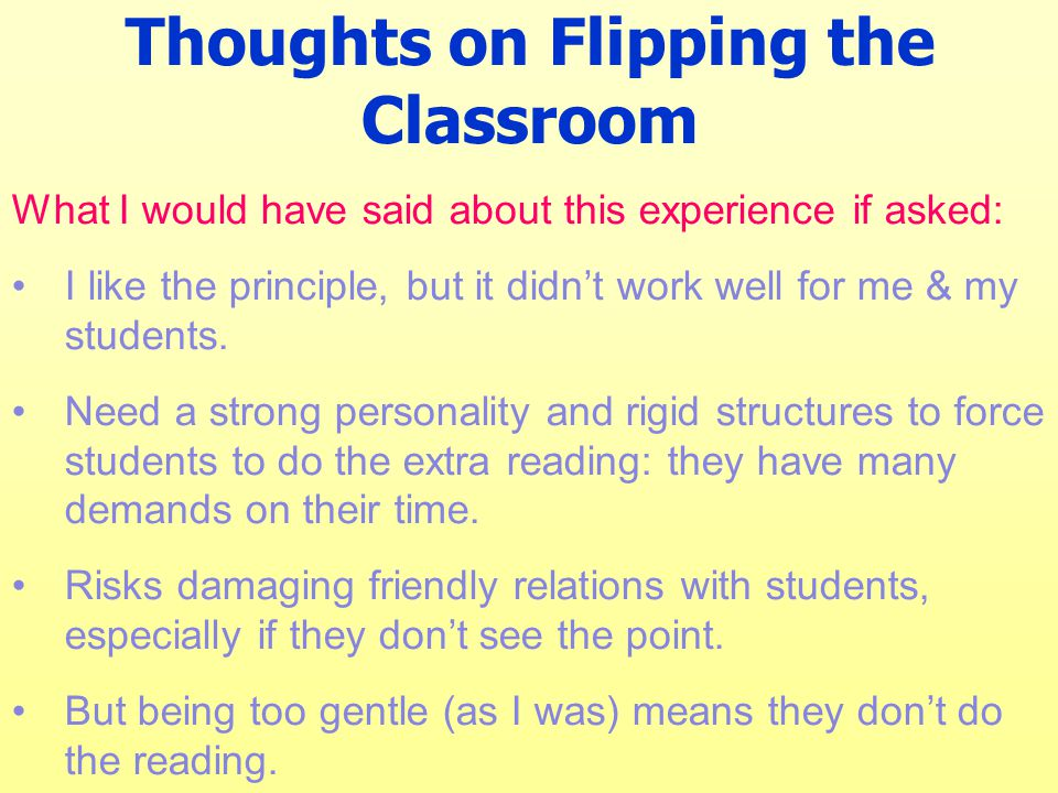 Thoughts on Flipping the Classroom What I would have said about this experience if asked: I like the principle, but it didn't work well for me & my st