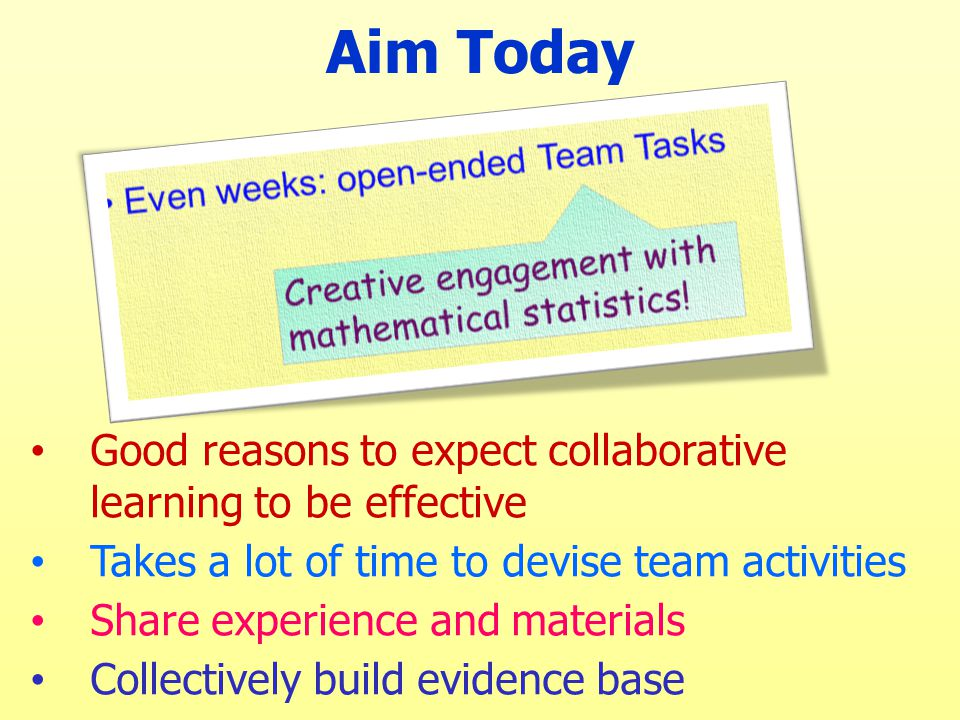 Aim Today Good reasons to expect collaborative learning to be effective Takes a lot of time to devise team activities Share experience and materials C