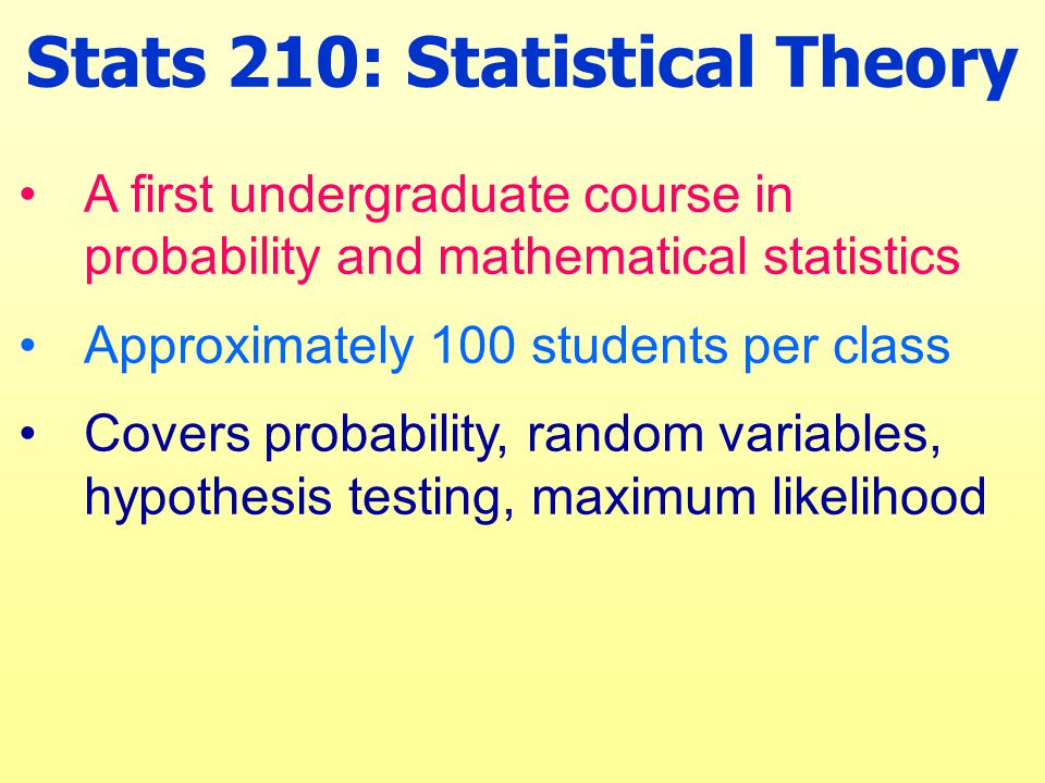 Stats 210: Statistical Theory A first undergraduate course in probability and mathematical statistics Approximately 100 students per class Covers probability, random variables, hypothesis testing, maximum likelihood